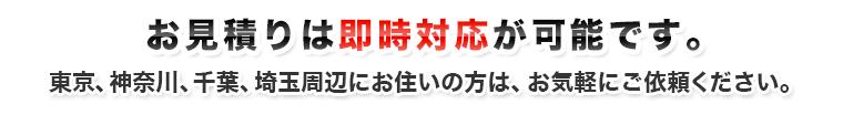 お見積りは即時対応が可能です。東京、神奈川、千葉、埼玉周辺にお住まいの方は、お気軽にご依頼ください。